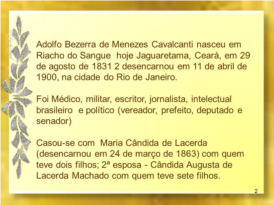 Adolfo Bezerra de Menezes Cavalcanti nasceu em Riacho do Sangue hoje Jaguaretama, Ceará, em 29 de agosto de 1831 2 desencarnou em 11 de abril de 1900, na cidade do Rio de Janeiro.
