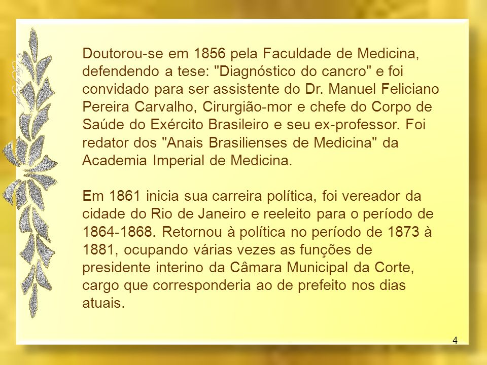 Doutorou-se em 1856 pela Faculdade de Medicina, defendendo a tese: Diagnóstico do cancro e foi convidado para ser assistente do Dr. Manuel Feliciano Pereira Carvalho, Cirurgião-mor e chefe do Corpo de Saúde do Exército Brasileiro e seu ex-professor. Foi redator dos Anais Brasilienses de Medicina da Academia Imperial de Medicina.
