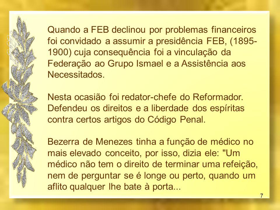 Quando a FEB declinou por problemas financeiros foi convidado a assumir a presidência FEB, (1895-1900) cuja consequência foi a vinculação da Federação ao Grupo Ismael e a Assistência aos Necessitados.