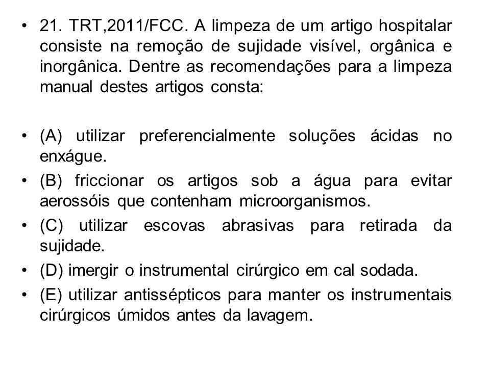21. TRT,2011/FCC. A limpeza de um artigo hospitalar consiste na remoção de sujidade visível, orgânica e inorgânica. Dentre as recomendações para a limpeza manual destes artigos consta: