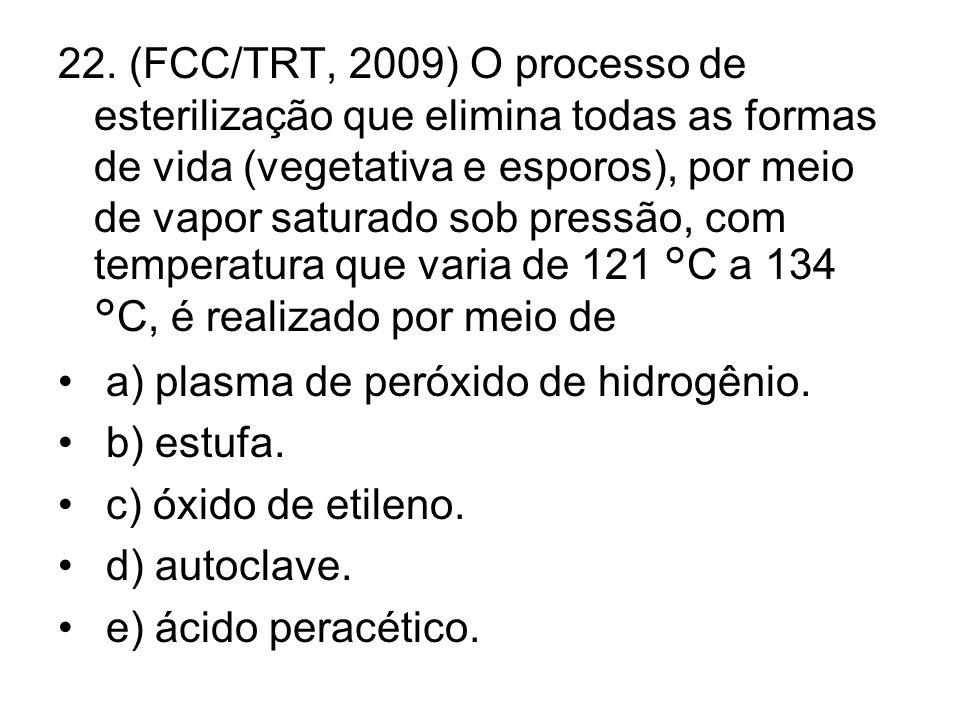 22. (FCC/TRT, 2009) O processo de esterilização que elimina todas as formas de vida (vegetativa e esporos), por meio de vapor saturado sob pressão, com temperatura que varia de 121 °C a 134 °C, é realizado por meio de