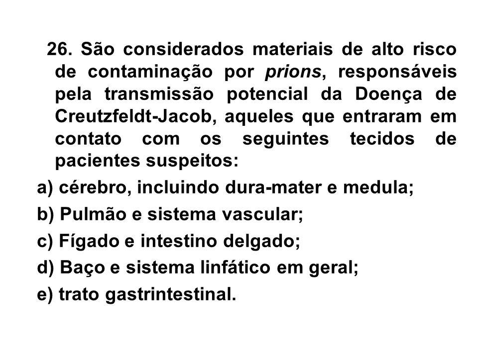 26. São considerados materiais de alto risco de contaminação por prions, responsáveis pela transmissão potencial da Doença de Creutzfeldt-Jacob, aqueles que entraram em contato com os seguintes tecidos de pacientes suspeitos: