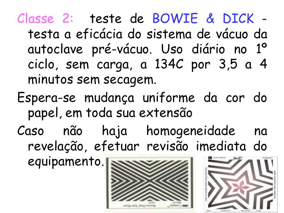 Classe 2: teste de BOWIE & DICK - testa a eficácia do sistema de vácuo da autoclave pré-vácuo. Uso diário no 1º ciclo, sem carga, a 134C por 3,5 a 4 minutos sem secagem.