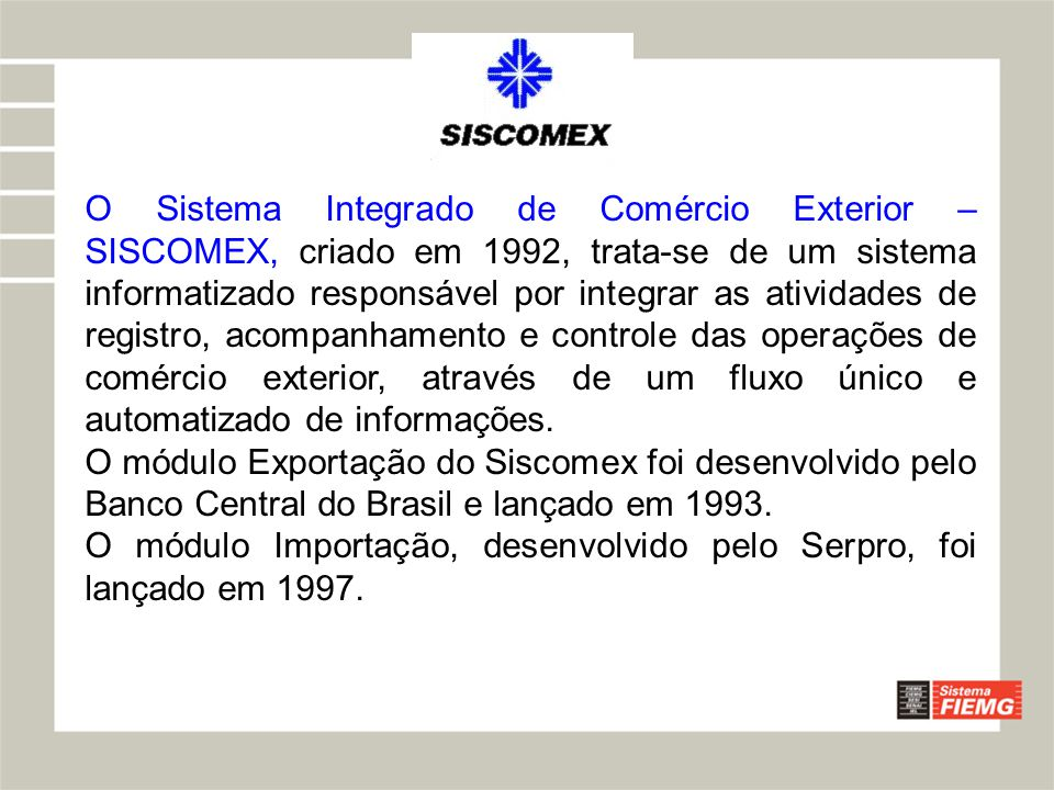 O Sistema Integrado de Comércio Exterior – SISCOMEX, criado em 1992, trata-se de um sistema informatizado responsável por integrar as atividades de registro, acompanhamento e controle das operações de comércio exterior, através de um fluxo único e automatizado de informações.