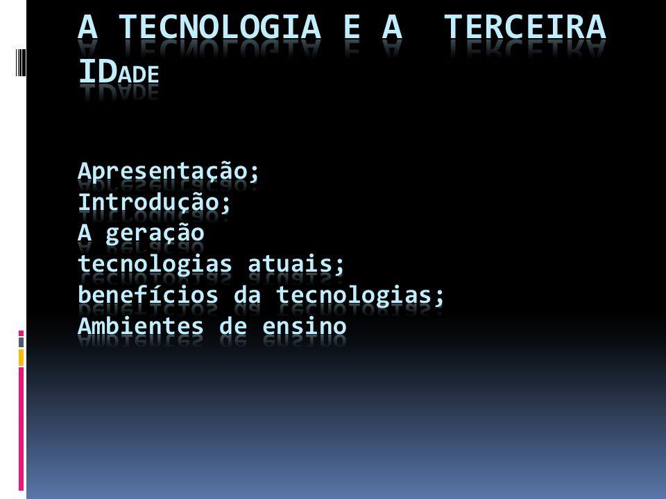 A TECNOLOGIA E A TERCEIRA IDADE Apresentação; Introdução; A geração tecnologias atuais; benefícios da tecnologias; Ambientes de ensino