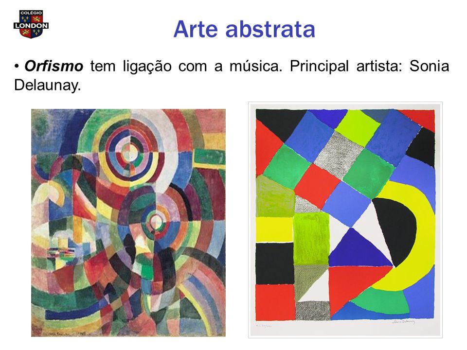 Arte abstrata Orfismo tem ligação com a música. Principal artista: Sonia Delaunay.