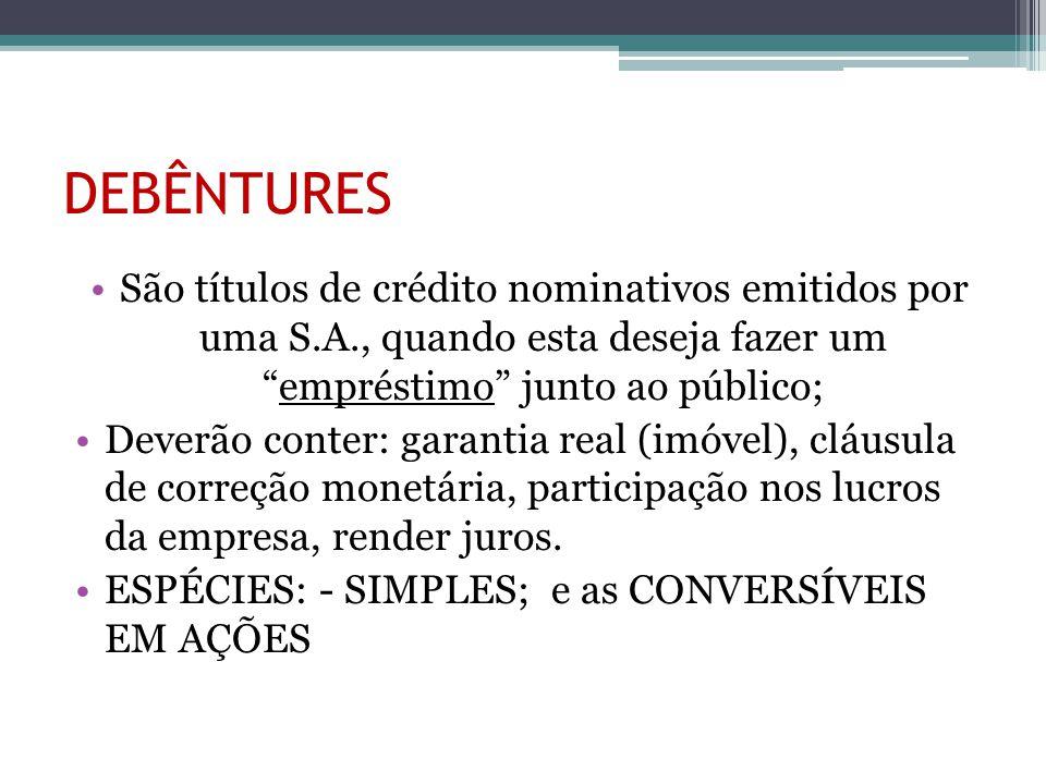 DEBÊNTURES São títulos de crédito nominativos emitidos por uma S.A., quando esta deseja fazer um empréstimo junto ao público;