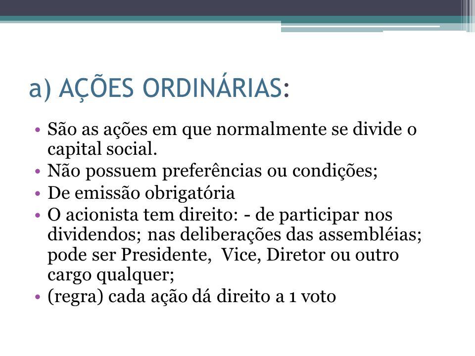 a) AÇÕES ORDINÁRIAS: São as ações em que normalmente se divide o capital social. Não possuem preferências ou condições;