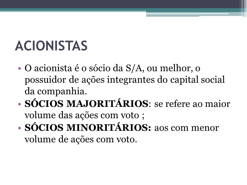ACIONISTAS O acionista é o sócio da S/A, ou melhor, o possuidor de ações integrantes do capital social da companhia.