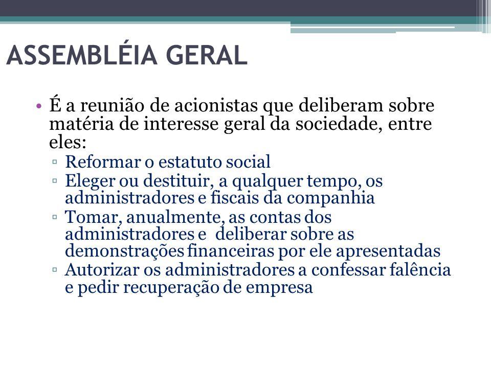 ASSEMBLÉIA GERAL É a reunião de acionistas que deliberam sobre matéria de interesse geral da sociedade, entre eles: