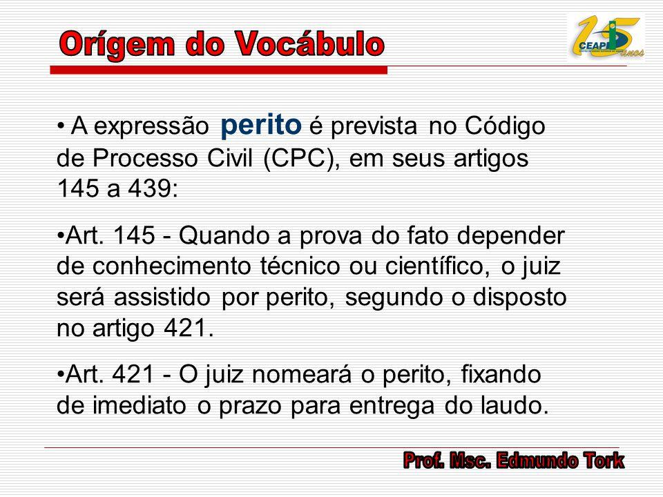 Orígem do Vocábulo A expressão perito é prevista no Código de Processo Civil (CPC), em seus artigos 145 a 439: