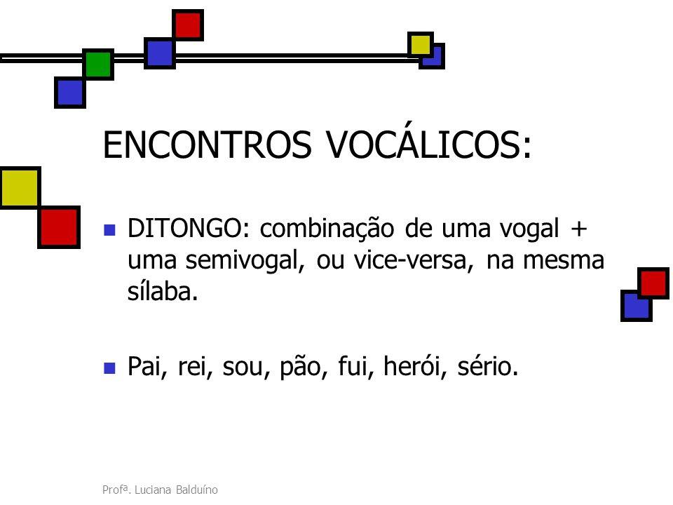 ENCONTROS VOCÁLICOS: DITONGO: combinação de uma vogal + uma semivogal, ou vice-versa, na mesma sílaba.