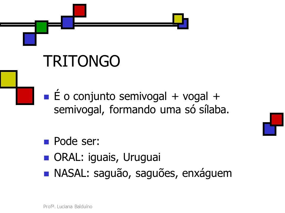 TRITONGO É o conjunto semivogal + vogal + semivogal, formando uma só sílaba. Pode ser: ORAL: iguais, Uruguai.