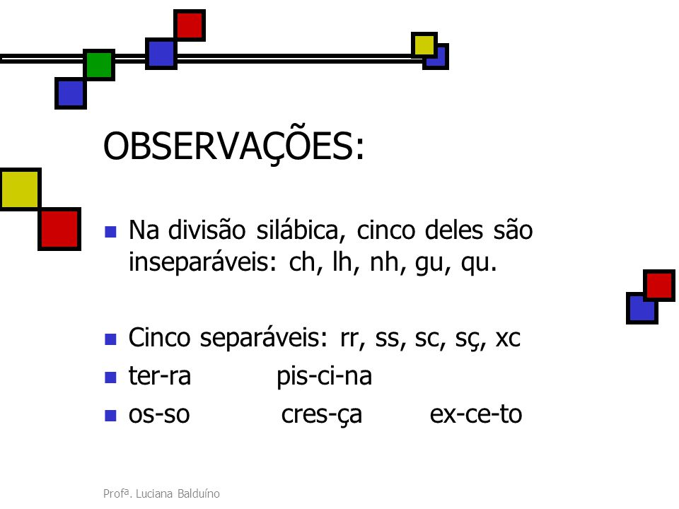 OBSERVAÇÕES: Na divisão silábica, cinco deles são inseparáveis: ch, lh, nh, gu, qu. Cinco separáveis: rr, ss, sc, sç, xc.