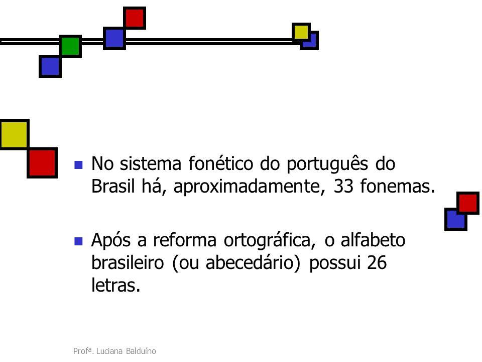 No sistema fonético do português do Brasil há, aproximadamente, 33 fonemas.