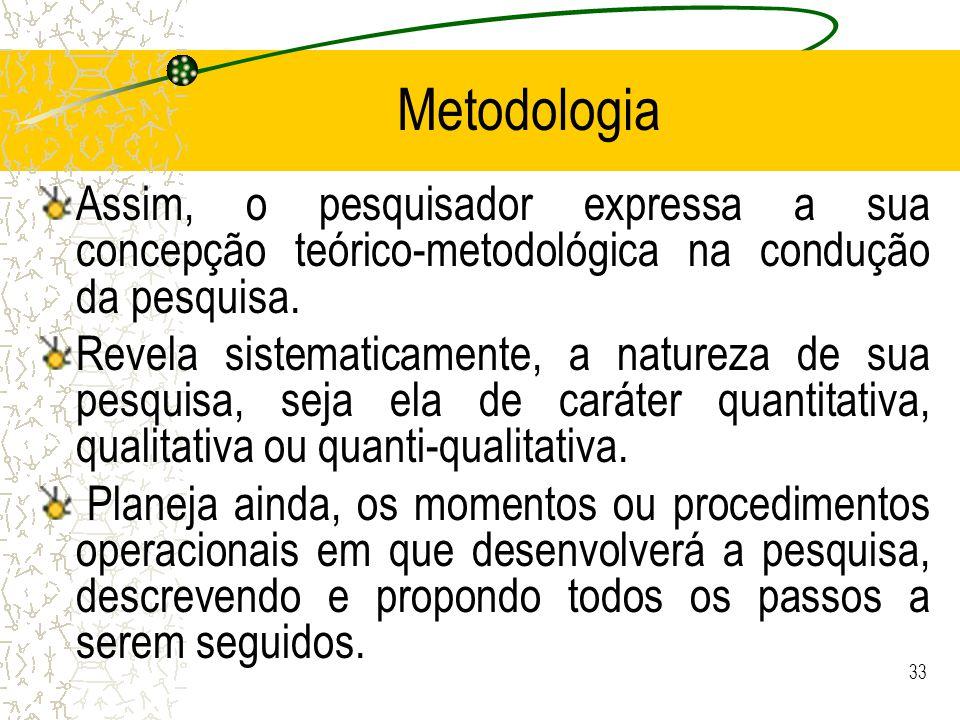 Metodologia Assim, o pesquisador expressa a sua concepção teórico-metodológica na condução da pesquisa.
