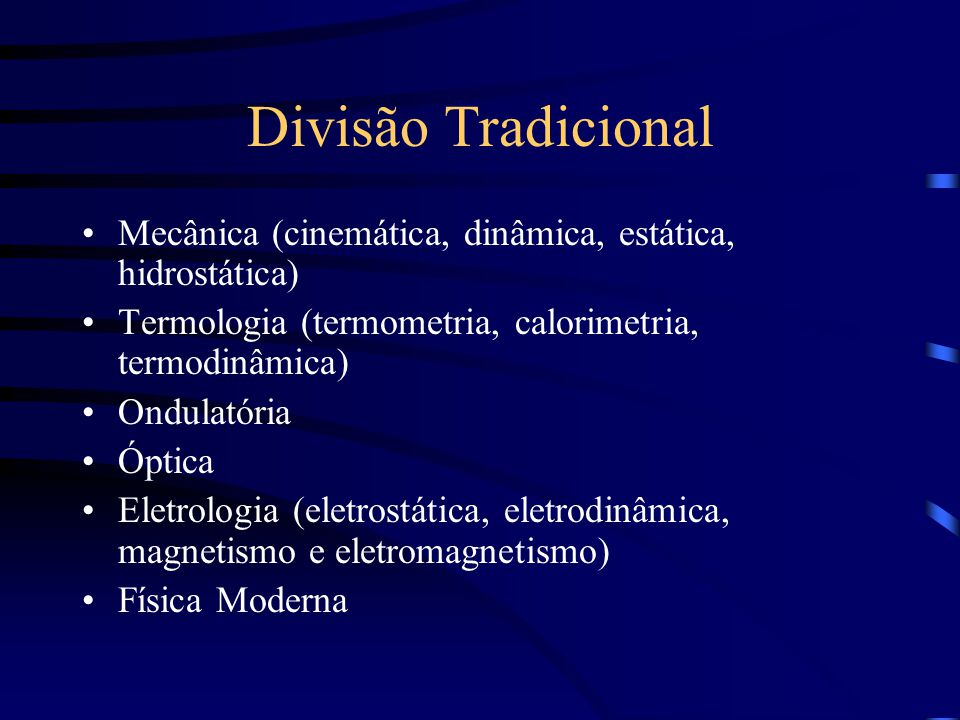 Divisão Tradicional Mecânica (cinemática, dinâmica, estática, hidrostática) Termologia (termometria, calorimetria, termodinâmica)