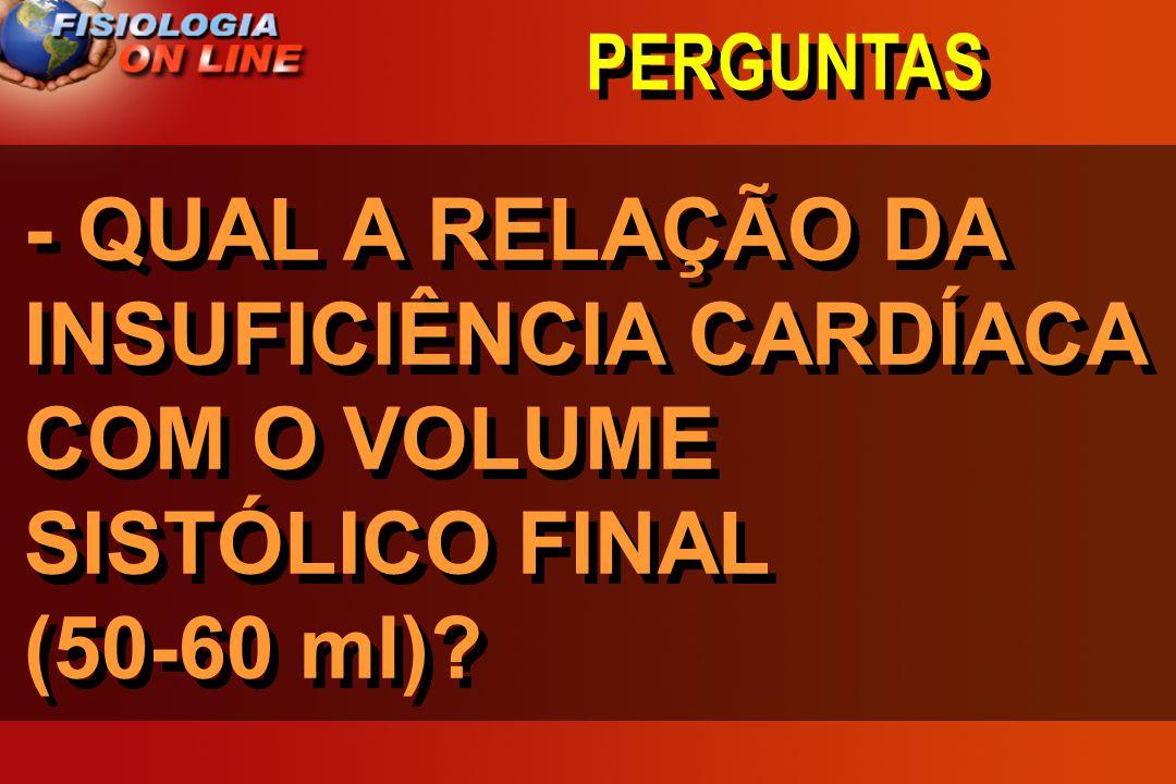 PERGUNTAS - QUAL A RELAÇÃO DA INSUFICIÊNCIA CARDÍACA COM O VOLUME SISTÓLICO FINAL (50-60 ml)