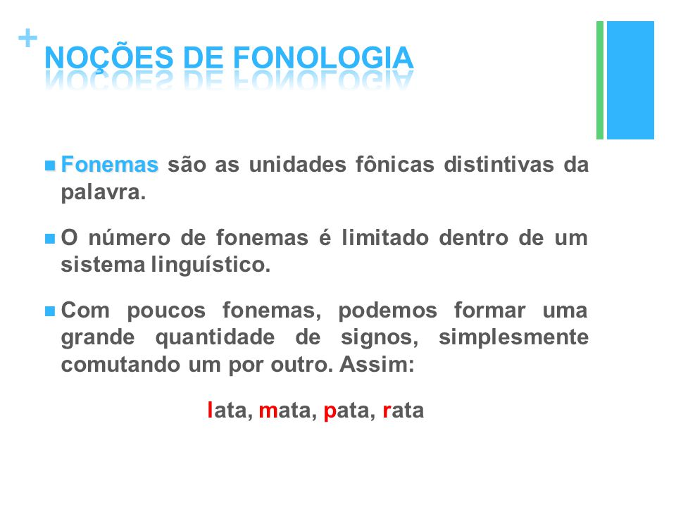 NOÇÕES DE FONOLOGIA Fonemas são as unidades fônicas distintivas da palavra. O número de fonemas é limitado dentro de um sistema linguístico.