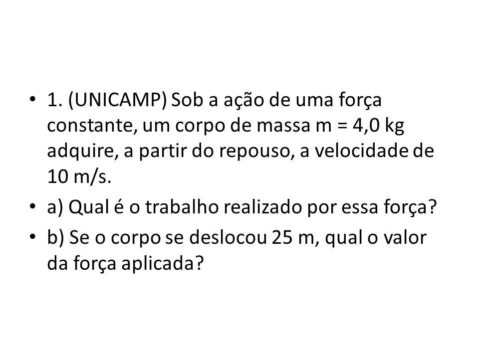 1. (UNICAMP) Sob a ação de uma força constante, um corpo de massa m = 4,0 kg adquire, a partir do repouso, a velocidade de 10 m/s.