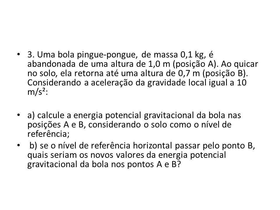 3. Uma bola pingue-pongue, de massa 0,1 kg, é abandonada de uma altura de 1,0 m (posição A). Ao quicar no solo, ela retorna até uma altura de 0,7 m (posição B). Considerando a aceleração da gravidade local igual a 10 m/s²: