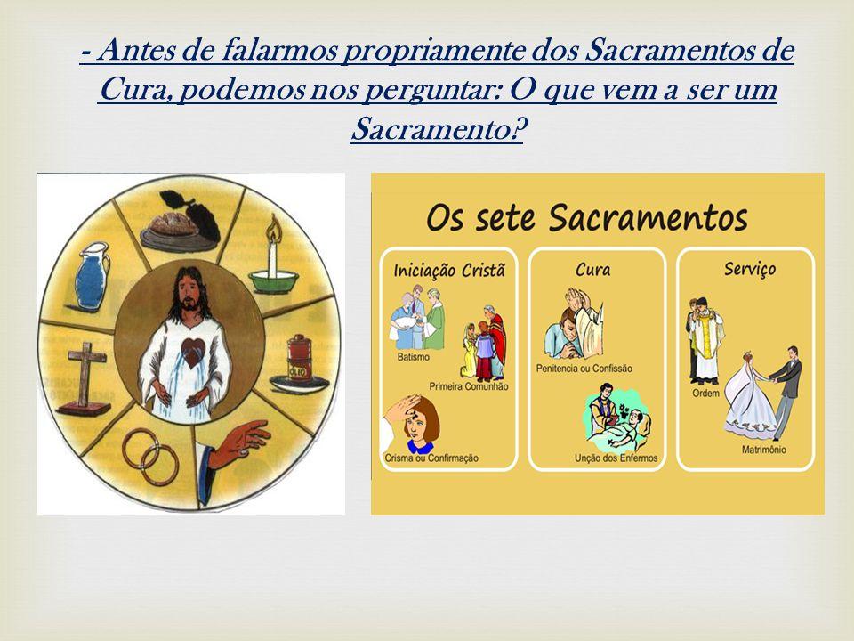 - Antes de falarmos propriamente dos Sacramentos de Cura, podemos nos perguntar: O que vem a ser um Sacramento