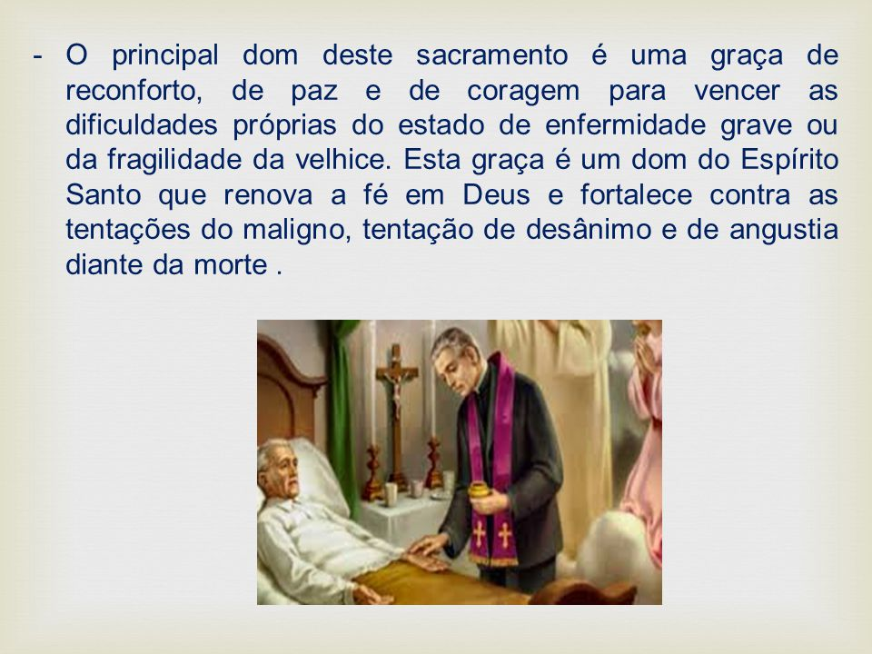 O principal dom deste sacramento é uma graça de reconforto, de paz e de coragem para vencer as dificuldades próprias do estado de enfermidade grave ou da fragilidade da velhice.