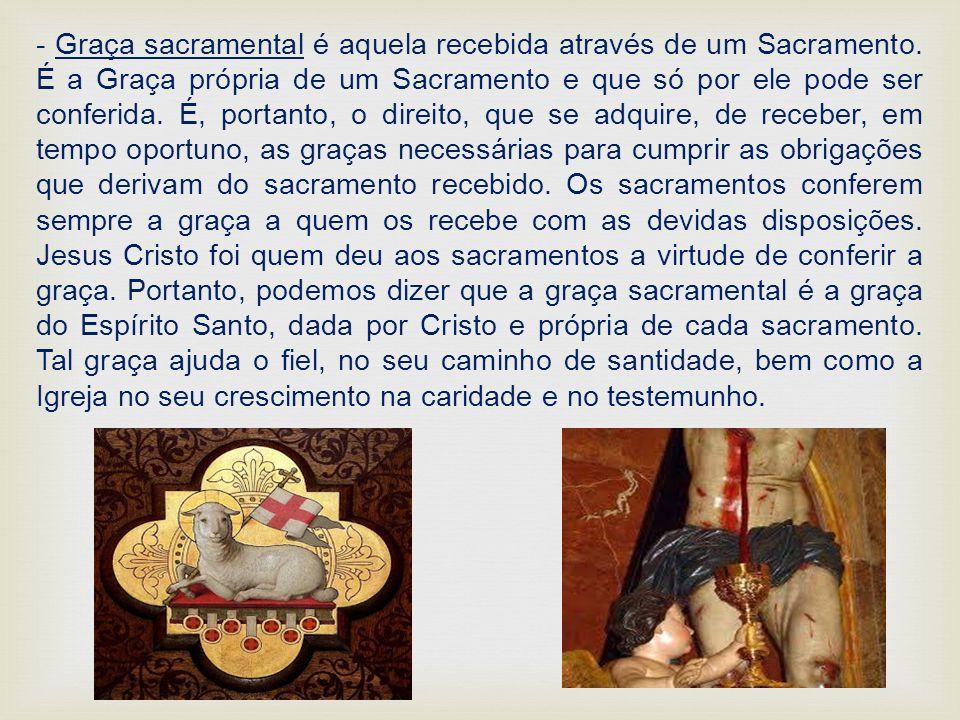 - Graça sacramental é aquela recebida através de um Sacramento