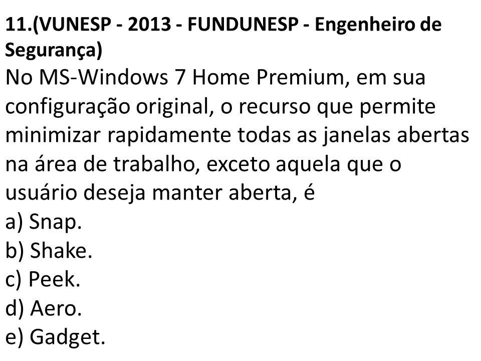 11.(VUNESP - 2013 - FUNDUNESP - Engenheiro de Segurança) No MS-Windows 7 Home Premium, em sua configuração original, o recurso que permite minimizar rapidamente todas as janelas abertas na área de trabalho, exceto aquela que o usuário deseja manter aberta, é a) Snap.