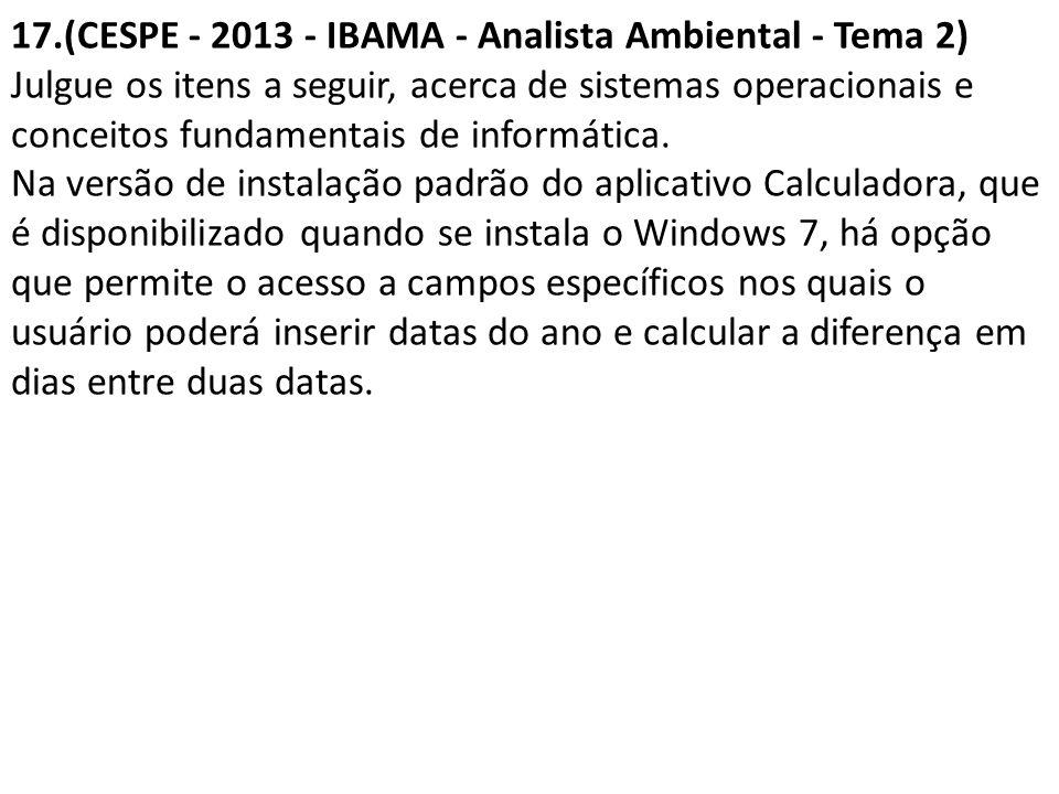 17.(CESPE - 2013 - IBAMA - Analista Ambiental - Tema 2) Julgue os itens a seguir, acerca de sistemas operacionais e conceitos fundamentais de informática.
