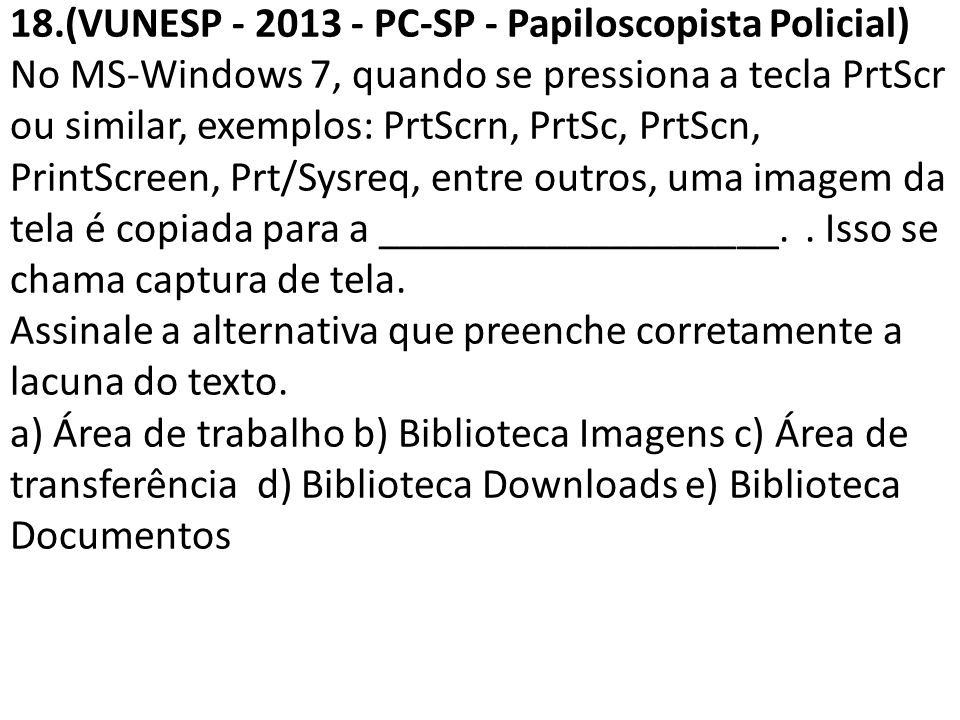 18.(VUNESP - 2013 - PC-SP - Papiloscopista Policial) No MS-Windows 7, quando se pressiona a tecla PrtScr ou similar, exemplos: PrtScrn, PrtSc, PrtScn, PrintScreen, Prt/Sysreq, entre outros, uma imagem da tela é copiada para a ___________________.