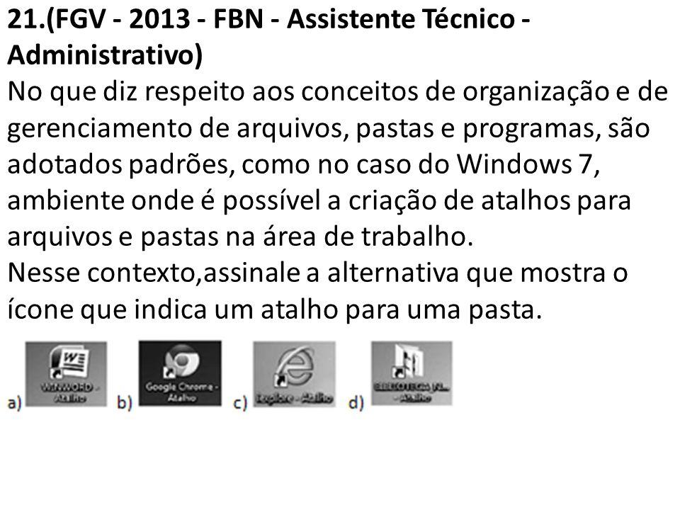 21.(FGV - 2013 - FBN - Assistente Técnico - Administrativo) No que diz respeito aos conceitos de organização e de gerenciamento de arquivos, pastas e programas, são adotados padrões, como no caso do Windows 7, ambiente onde é possível a criação de atalhos para arquivos e pastas na área de trabalho.