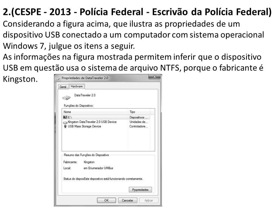 2.(CESPE - 2013 - Polícia Federal - Escrivão da Polícia Federal) Considerando a figura acima, que ilustra as propriedades de um dispositivo USB conectado a um computador com sistema operacional Windows 7, julgue os itens a seguir.