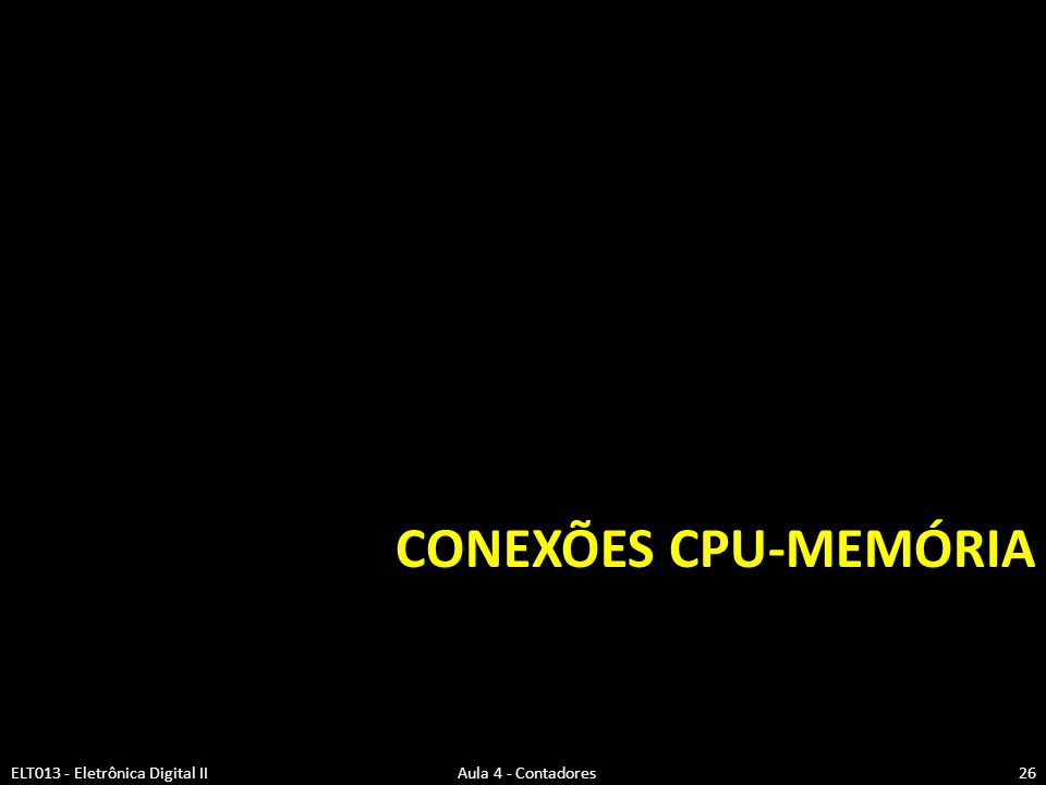 CONEXÕES CPU-MEMÓRIA ELT013 - Eletrônica Digital II Aula 4 - Contadores.