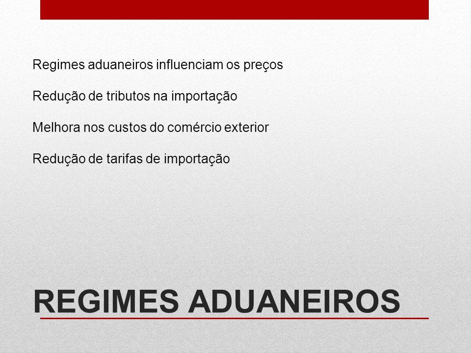 REGIMES ADUANEIROS Regimes aduaneiros influenciam os preços