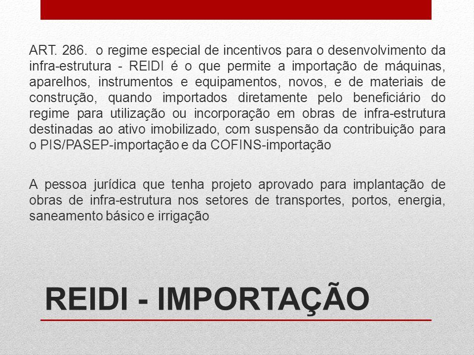 ART. 286. o regime especial de incentivos para o desenvolvimento da infra-estrutura - REIDI é o que permite a importação de máquinas, aparelhos, instrumentos e equipamentos, novos, e de materiais de construção, quando importados diretamente pelo beneficiário do regime para utilização ou incorporação em obras de infra-estrutura destinadas ao ativo imobilizado, com suspensão da contribuição para o PIS/PASEP-importação e da COFINS-importação A pessoa jurídica que tenha projeto aprovado para implantação de obras de infra-estrutura nos setores de transportes, portos, energia, saneamento básico e irrigação