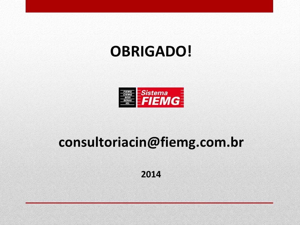 OBRIGADO! consultoriacin@fiemg.com.br 2014