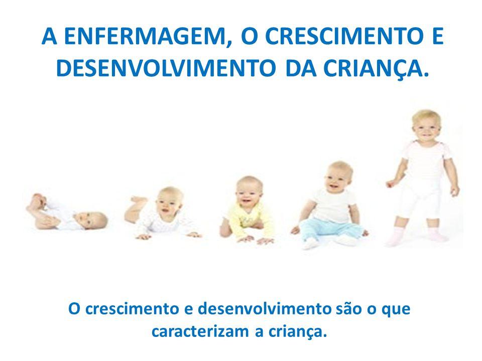 A ENFERMAGEM, O CRESCIMENTO E DESENVOLVIMENTO DA CRIANÇA.