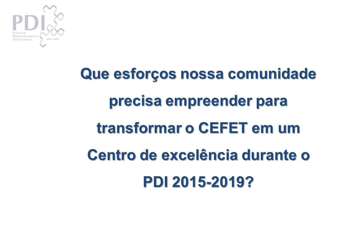 Que esforços nossa comunidade precisa empreender para transformar o CEFET em um Centro de excelência durante o PDI 2015-2019