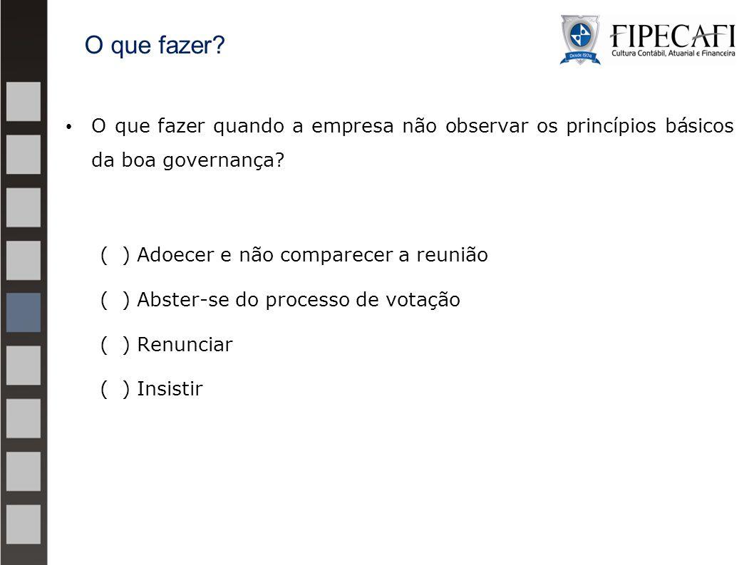 O que fazer O que fazer quando a empresa não observar os princípios básicos da boa governança ( ) Adoecer e não comparecer a reunião.
