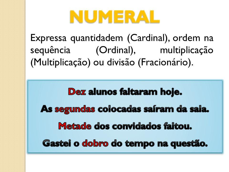NUMERAL Expressa quantidadem (Cardinal), ordem na sequência (Ordinal), multiplicação (Multiplicação) ou divisão (Fracionário).
