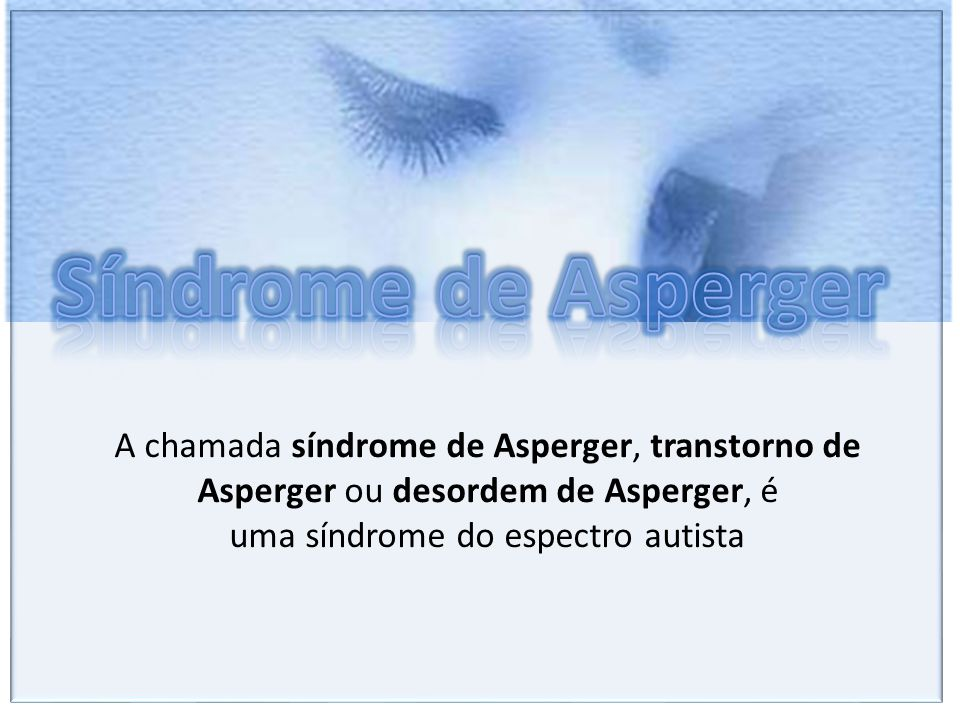 Síndrome de Asperger A chamada síndrome de Asperger, transtorno de Asperger ou desordem de Asperger, é uma síndrome do espectro autista.