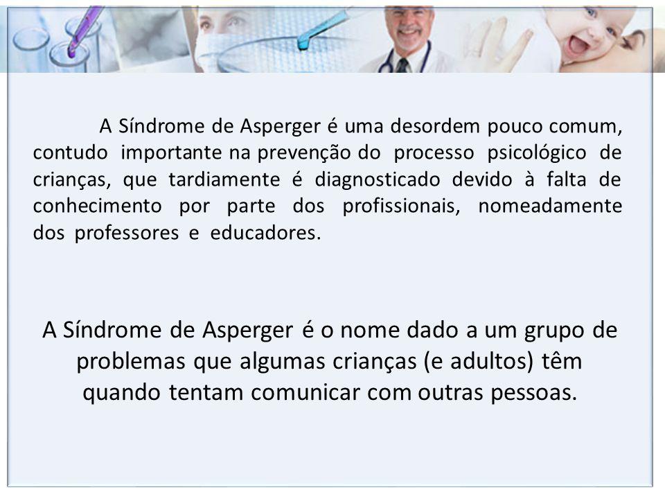 A Síndrome de Asperger é uma desordem pouco comum, contudo importante na prevenção do processo psicológico de crianças, que tardiamente é diagnosticado devido à falta de conhecimento por parte dos profissionais, nomeadamente dos professores e educadores.