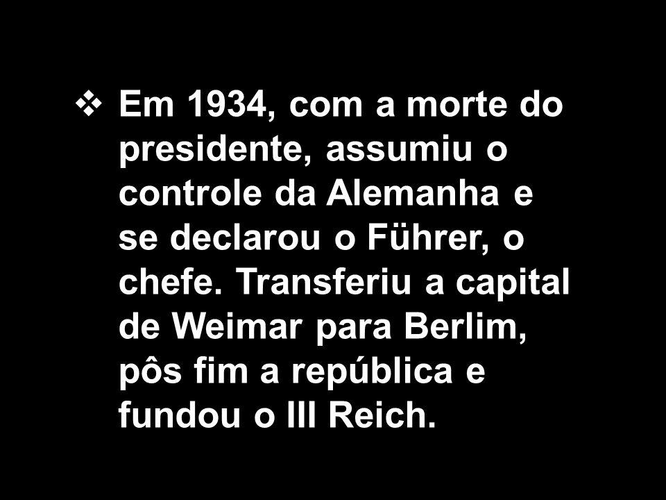 Em 1934, com a morte do presidente, assumiu o controle da Alemanha e se declarou o Führer, o chefe.