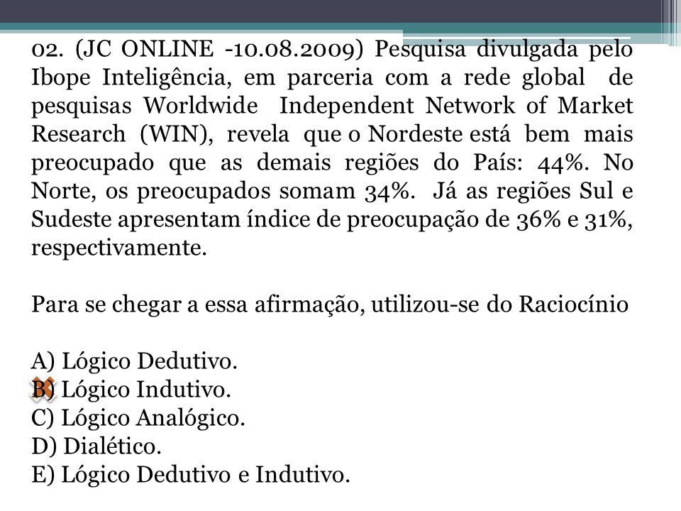 02. (JC ONLINE -10.08.2009) Pesquisa divulgada pelo Ibope Inteligência, em parceria com a rede global de pesquisas Worldwide Independent Network of Market Research (WIN), revela que o Nordeste está bem mais preocupado que as demais regiões do País: 44%. No Norte, os preocupados somam 34%. Já as regiões Sul e Sudeste apresentam índice de preocupação de 36% e 31%, respectivamente.