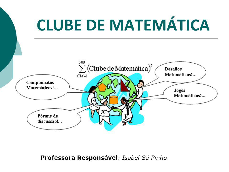 CLUBE DE MATEMÁTICA Professora Responsável: Isabel Sá Pinho