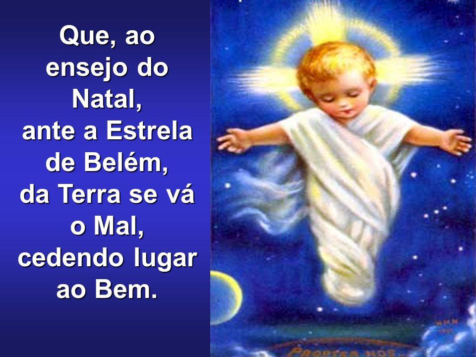 Que, ao ensejo do Natal, ante a Estrela de Belém, da Terra se vá o Mal, cedendo lugar ao Bem.