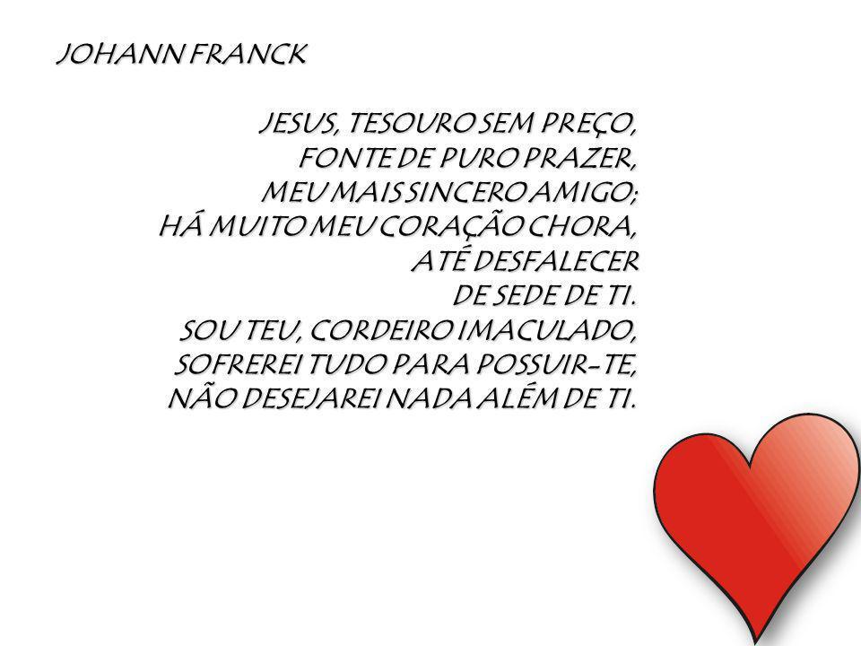 JOHANN FRANCK JESUS, TESOURO SEM PREÇO, FONTE DE PURO PRAZER, MEU MAIS SINCERO AMIGO; HÁ MUITO MEU CORAÇÃO CHORA,