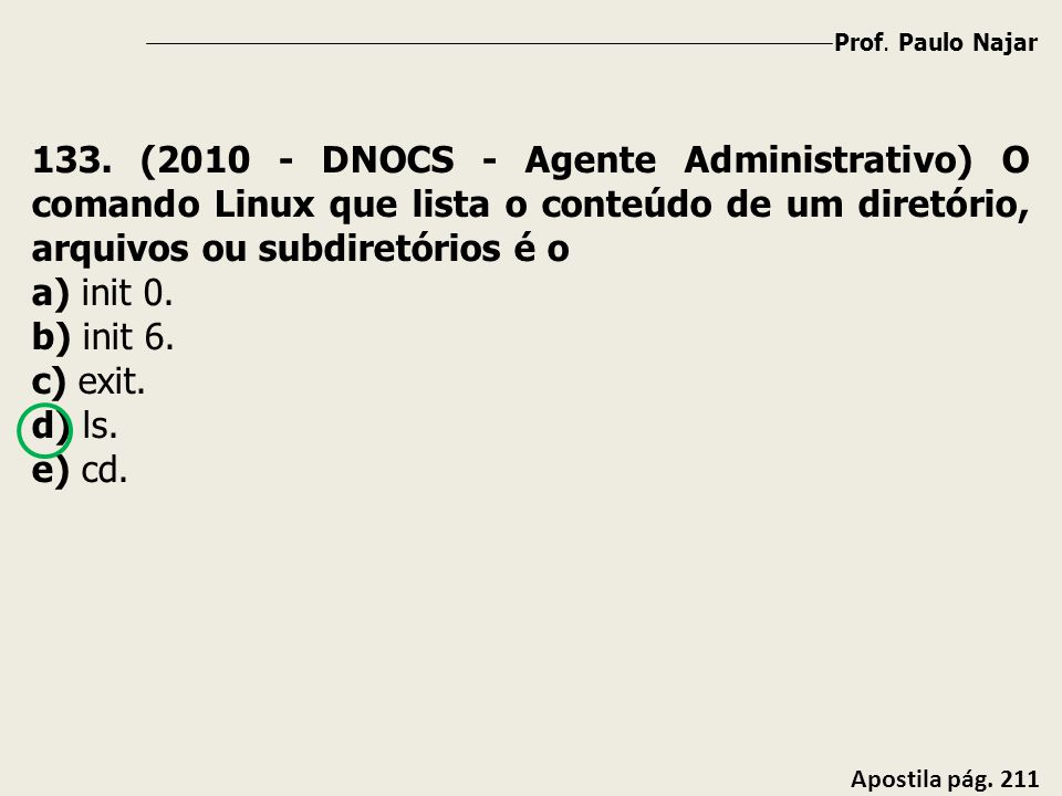 Prof. Paulo Najar 133. (2010 - DNOCS - Agente Administrativo) O comando Linux que lista o conteúdo de um diretório, arquivos ou subdiretórios é o.