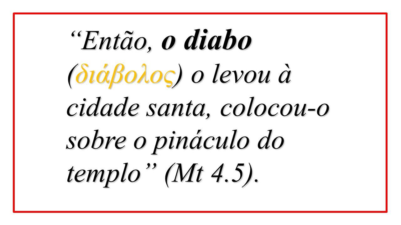 Então, o diabo (διάβολος) o levou à cidade santa, colocou-o sobre o pináculo do templo (Mt 4.5).